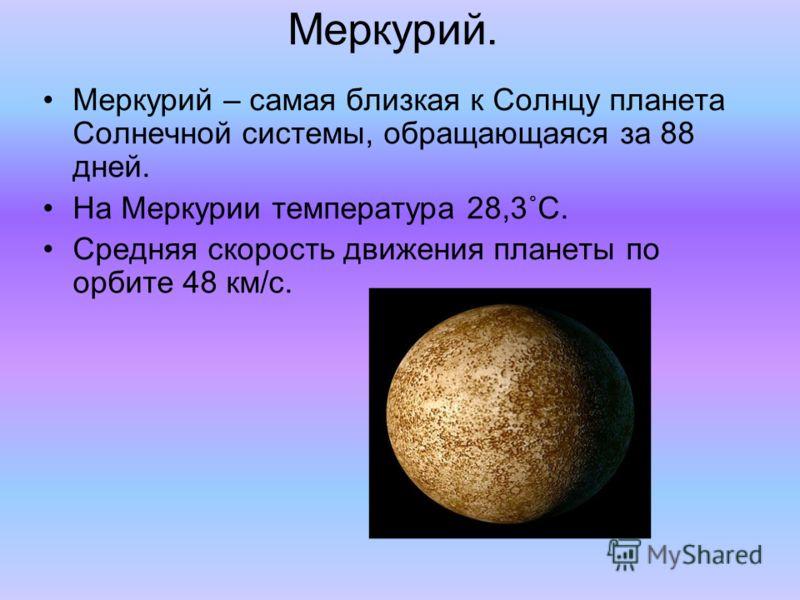 Меркурий. Меркурий – самая близкая к Солнцу планета Солнечной системы, обращающаяся за 88 дней. На Меркурии температура 28,3˚C. Средняя скорость движения планеты по орбите 48 км/с.
