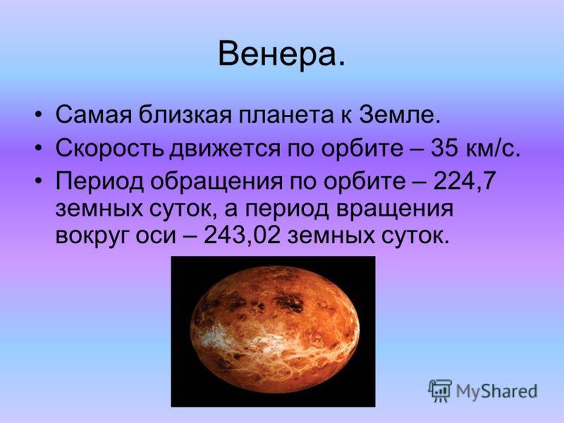 Венера. Самая близкая планета к Земле. Скорость движется по орбите – 35 км/с. Период обращения по орбите – 224,7 земных суток, а период вращения вокруг оси – 243,02 земных суток.