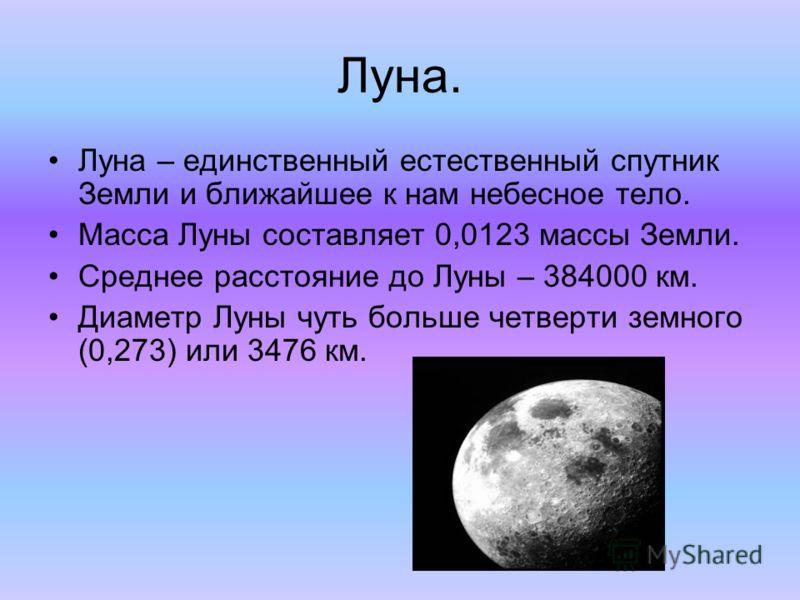 Луна. Луна – единственный естественный спутник Земли и ближайшее к нам небесное тело. Масса Луны составляет 0,0123 массы Земли. Среднее расстояние до Луны – 384000 км. Диаметр Луны чуть больше четверти земного (0,273) или 3476 км.