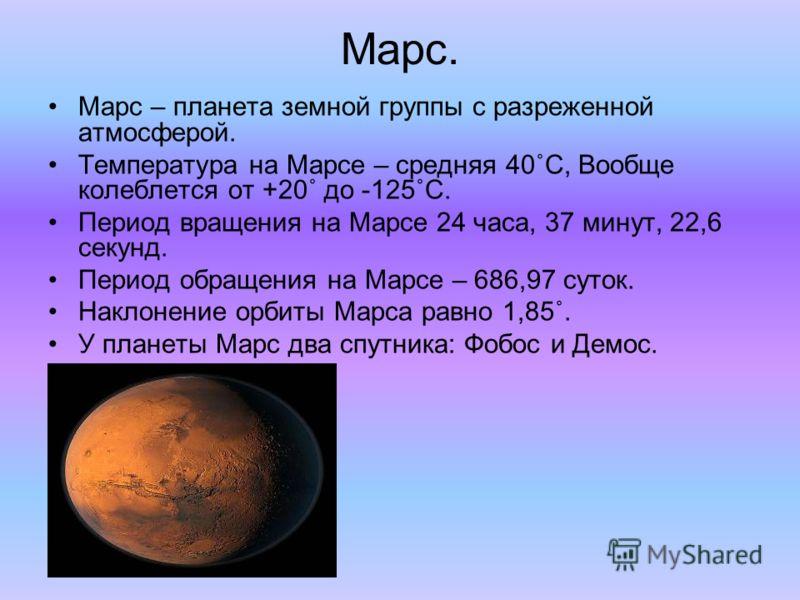 Марс. Марс – планета земной группы с разреженной атмосферой. Температура на Марсе – средняя 40˚C, Вообще колеблется от +20˚ до -125˚C. Период вращения на Марсе 24 часа, 37 минут, 22,6 секунд. Период обращения на Марсе – 686,97 суток. Наклонение орбит