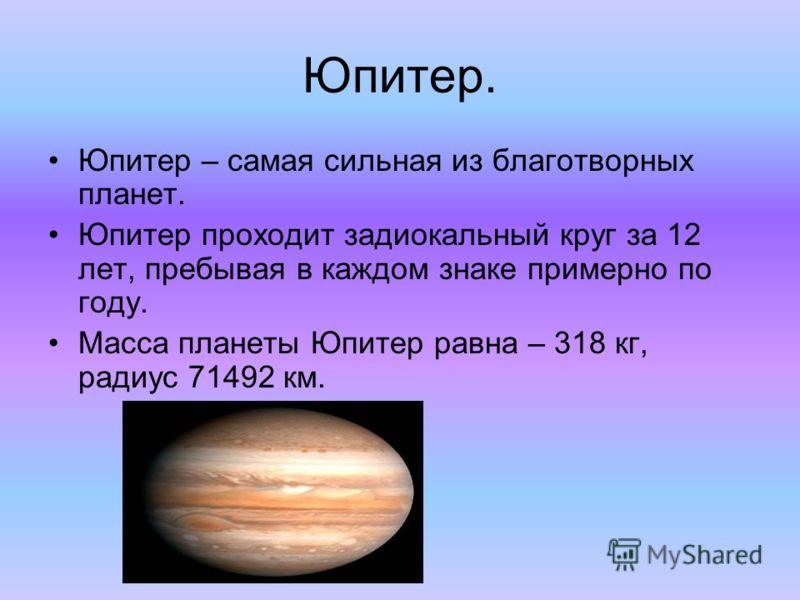 Юпитер. Юпитер – самая сильная из благотворных планет. Юпитер проходит задиокальный круг за 12 лет, пребывая в каждом знаке примерно по году. Масса планеты Юпитер равна – 318 кг, радиус 71492 км.