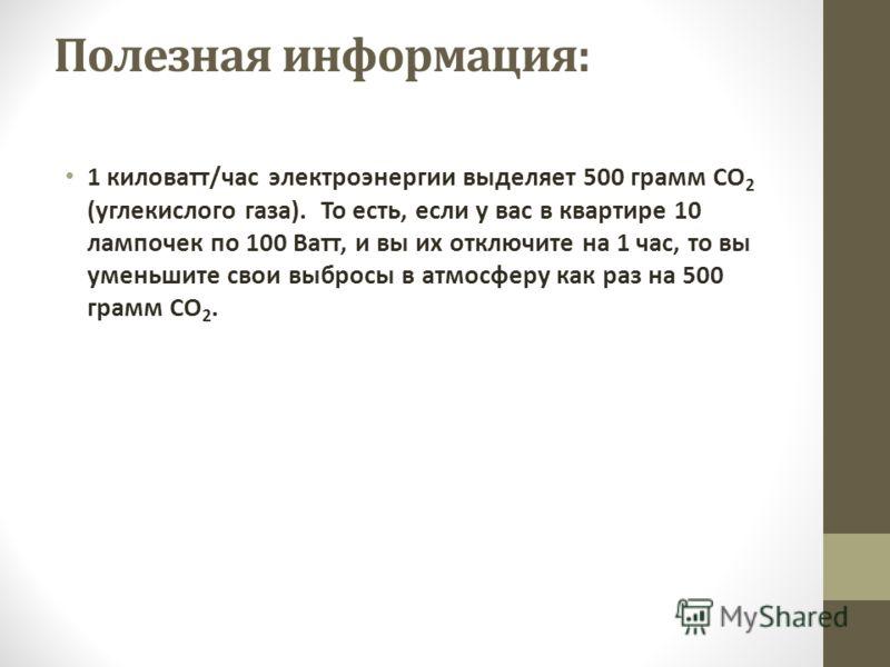 Полезная информация: 1 киловатт/час электроэнергии выделяет 500 грамм СО 2 (углекислого газа). То есть, если у вас в квартире 10 лампочек по 100 Ватт, и вы их отключите на 1 час, то вы уменьшите свои выбросы в атмосферу как раз на 500 грамм СО 2.