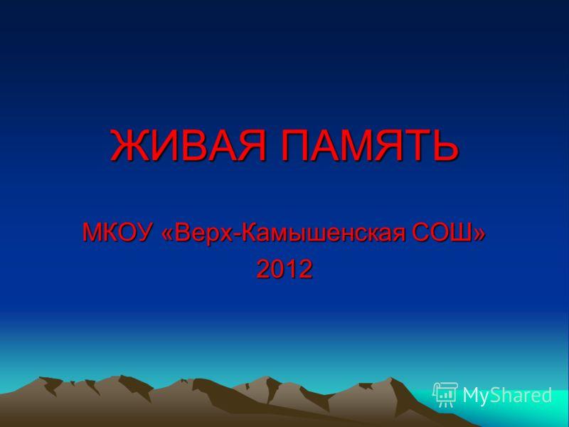 ЖИВАЯ ПАМЯТЬ МКОУ «Верх-Камышенская СОШ» 2012