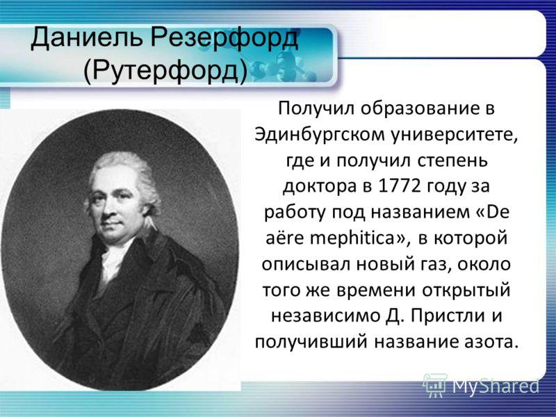 Даниель Резерфорд (Рутерфорд) Получил образование в Эдинбургском университете, где и получил степень доктора в 1772 году за работу под названием «De aëre mephitica», в которой описывал новый газ, около того же времени открытый независимо Д. Пристли и