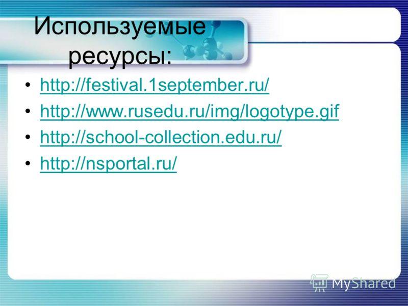 Используемые ресурсы: http://festival.1september.ru/ http://www.rusedu.ru/img/logotype.gif http://school-collection.edu.ru/ http://nsportal.ru/