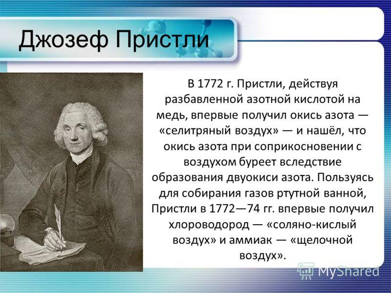 Джозеф Пристли В 1772 г. Пристли, действуя разбавленной азотной кислотой на медь, впервые получил окись азота «селитряный воздух» и нашёл, что окись азота при соприкосновении с воздухом буреет вследствие образования двуокиси азота. Пользуясь для соби