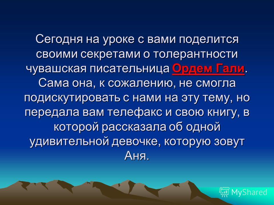 Сегодня на уроке с вами поделится своими секретами о толерантности чувашская писательница Ордем Гали. Сама она, к сожалению, не смогла подискутировать с нами на эту тему, но передала вам телефакс и свою книгу, в которой рассказала об одной удивительн