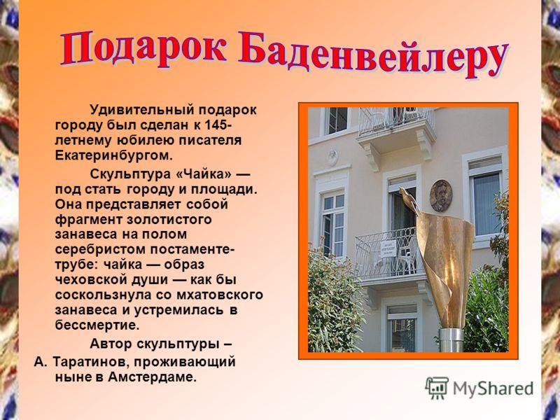 Удивительный подарок городу был сделан к 145- летнему юбилею писателя Екатеринбургом. Скульптура «Чайка» под стать городу и площади. Она представляет собой фрагмент золотистого занавеса на полом серебристом постаменте- трубе: чайка образ чеховской ду