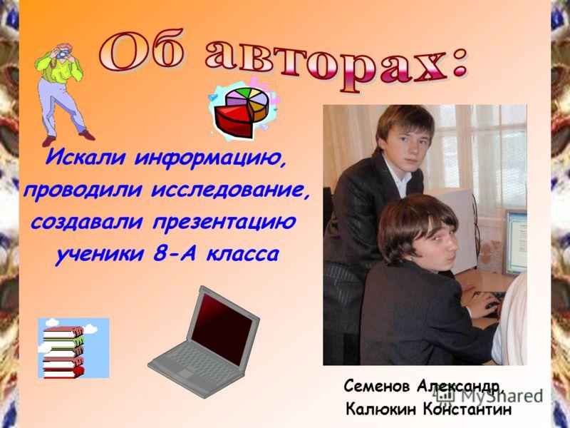 Искали информацию, проводили исследование, создавали презентацию ученики 8-А класса Семенов Александр, Калюкин Константин