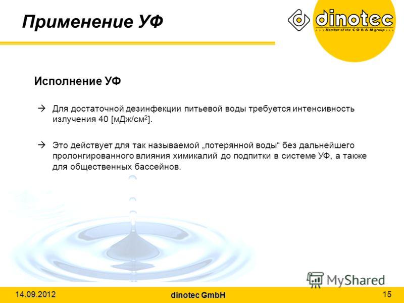 dinotec GmbH 14.09.2012 15 Применение УФ Исполнение УФ Для достаточной дезинфекции питьевой воды требуется интенсивность излучения 40 [мДж/cм 2 ]. Это действует для так называемой потерянной воды без дальнейшего пролонгированного влияния химикалий до