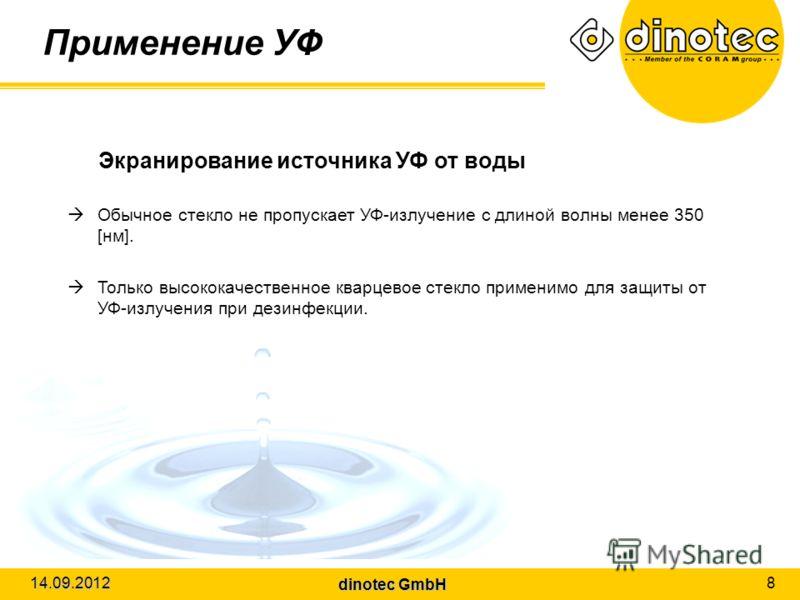dinotec GmbH 14.09.2012 8 Применение УФ Экранирование источника УФ от воды Обычное стекло не пропускает УФ-излучение с длиной волны менее 350 [нм]. Только высококачественное кварцевое стекло применимо для защиты от УФ-излучения при дезинфекции.