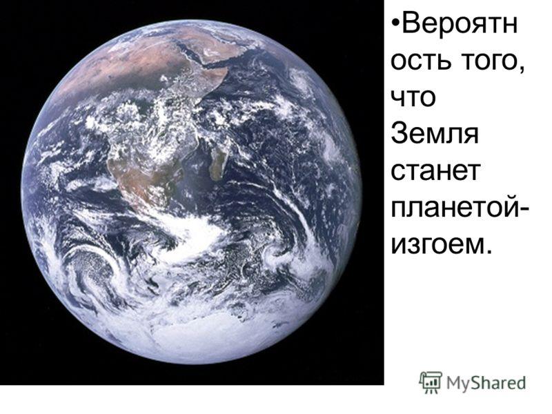 Вероятн ость того, что Земля станет планетой- изгоем.