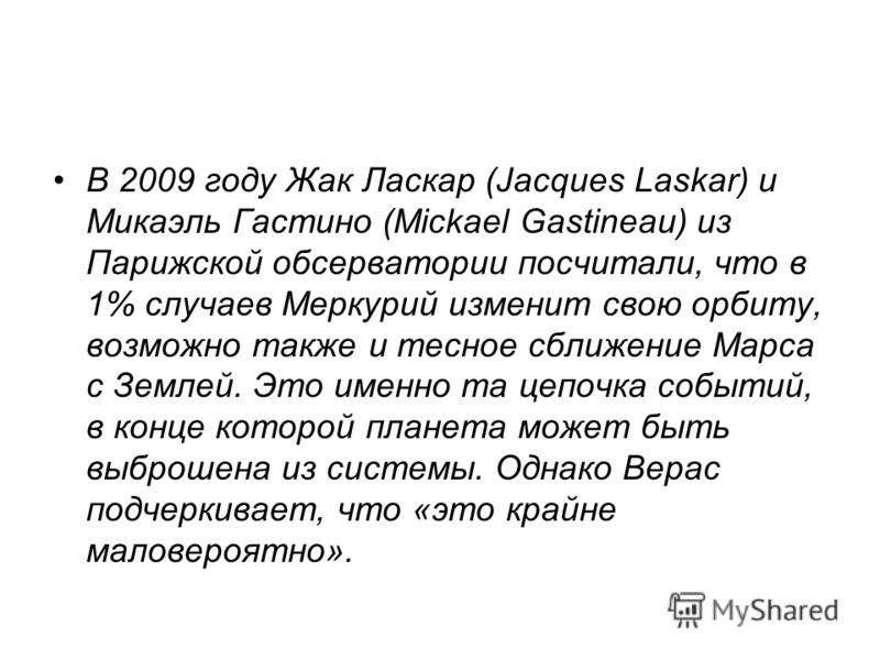 В 2009 году Жак Ласкар (Jacques Laskar) и Микаэль Гастино (Mickael Gastineau) из Парижской обсерватории посчитали, что в 1% случаев Меркурий изменит свою орбиту, возможно также и тесное сближение Марса с Землей. Это именно та цепочка событий, в конце