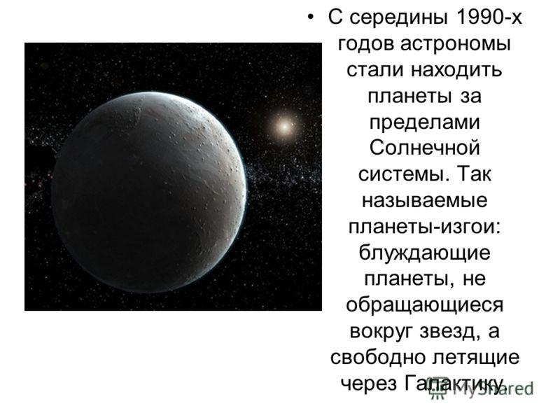 С середины 1990-х годов астрономы стали находить планеты за пределами Солнечной системы. Так называемые планеты-изгои: блуждающие планеты, не обращающиеся вокруг звезд, а свободно летящие через Галактику.