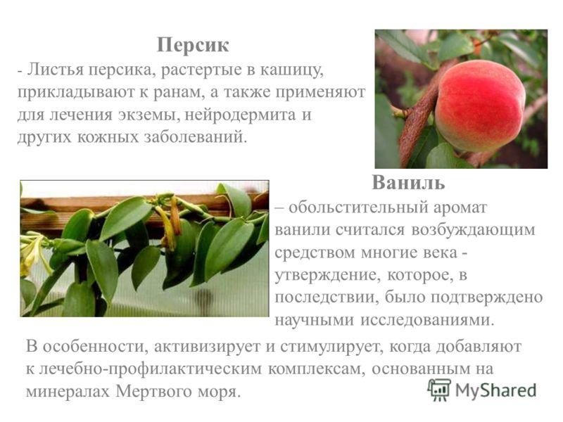 Персик - Листья персика, растертые в кашицу, прикладывают к ранам, а также применяют для лечения экземы, нейродермита и других кожных заболеваний. Ваниль – обольстительный аромат ванили считался возбуждающим средством многие века - утверждение, котор