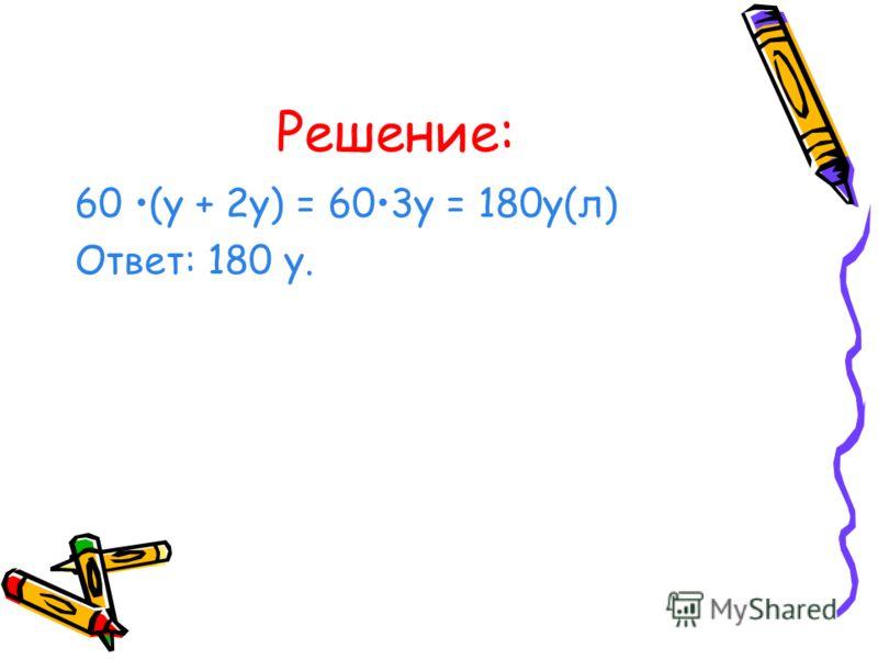Решение: 60 (у + 2у) = 603у = 180у(л) Ответ: 180 у.