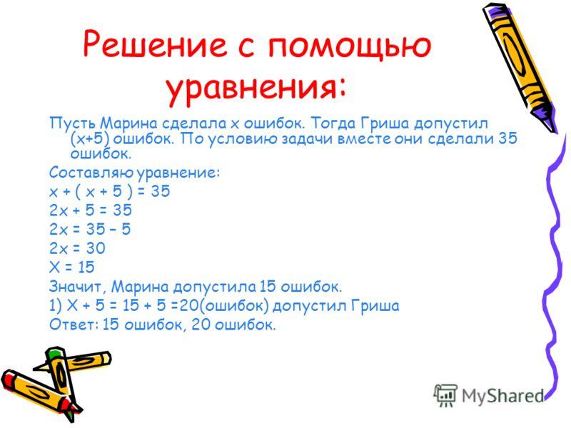 Решение с помощью уравнения: Пусть Марина сделала х ошибок. Тогда Гриша допустил (х+5) ошибок. По условию задачи вместе они сделали 35 ошибок. Составляю уравнение: х + ( х + 5 ) = 35 2х + 5 = 35 2х = 35 – 5 2х = 30 Х = 15 Значит, Марина допустила 15