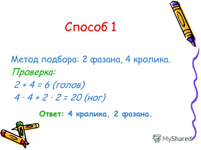 Способ 1 Метод подбора: 2 фазана, 4 кролика. Проверка: 2 + 4 = 6 (голов) 4 · 4 + 2 · 2 = 20 (ног) Ответ: 4 кролика, 2 фазана.