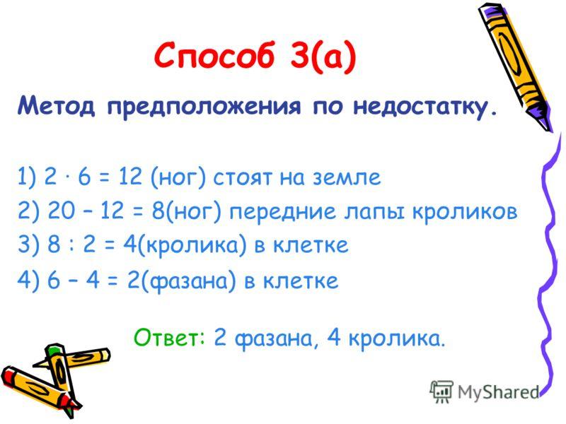 Способ 3(а) Метод предположения по недостатку. 1) 2 · 6 = 12 (ног) стоят на земле 2) 20 – 12 = 8(ног) передние лапы кроликов 3) 8 : 2 = 4(кролика) в клетке 4) 6 – 4 = 2(фазана) в клетке Ответ: 2 фазана, 4 кролика.
