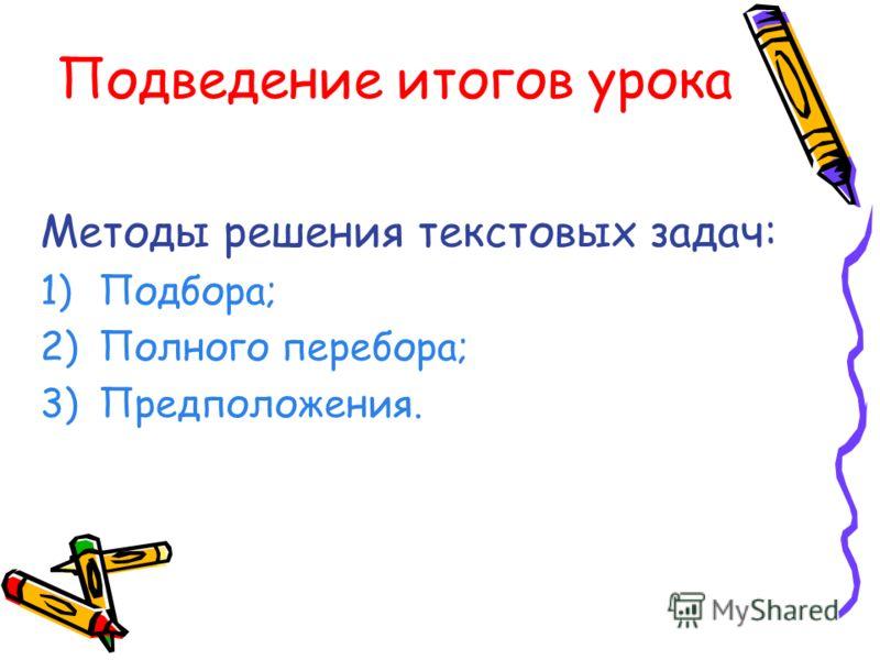 Подведение итогов урока Методы решения текстовых задач: 1)Подбора; 2)Полного перебора; 3)Предположения.