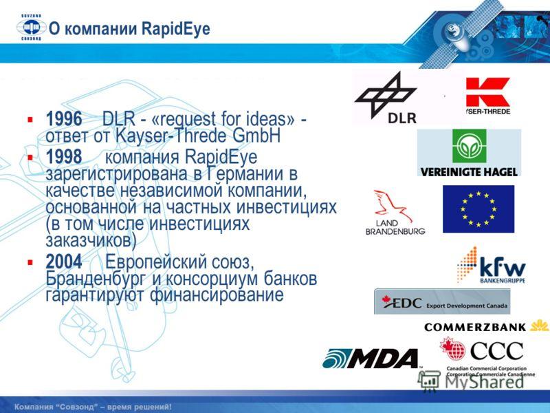 1996 DLR - «request for ideas» - ответ от Kayser-Threde GmbH 1998 компания RapidEye зарегистрирована в Германии в качестве независимой компании, основанной на частных инвестициях (в том числе инвестициях заказчиков) 2004 Европейский союз, Бранденбург