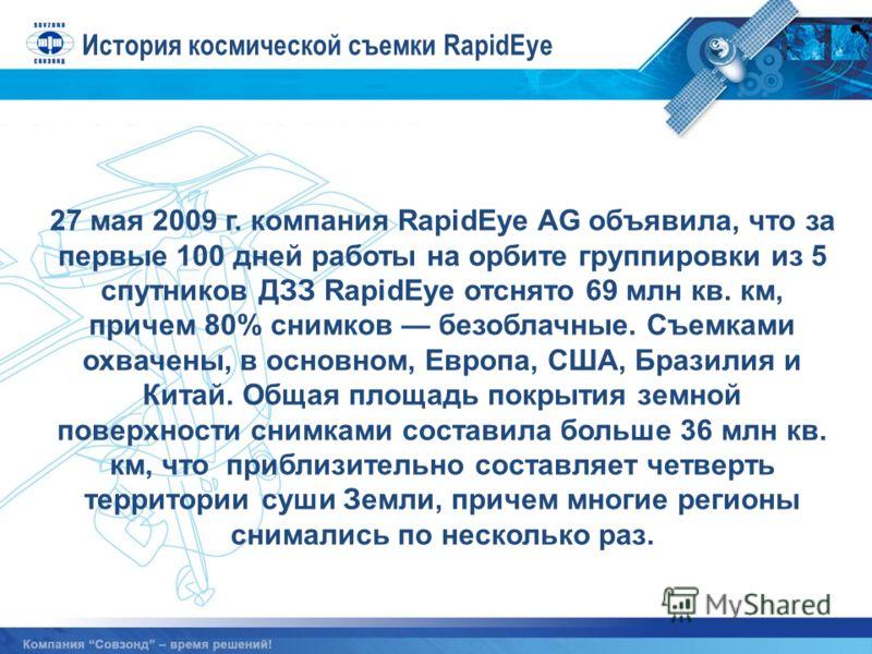 27 мая 2009 г. компания RapidEye AG объявила, что за первые 100 дней работы на орбите группировки из 5 спутников ДЗЗ RapidEye отснято 69 млн кв. км, причем 80% снимков безоблачные. Съемками охвачены, в основном, Европа, США, Бразилия и Китай. Общая п