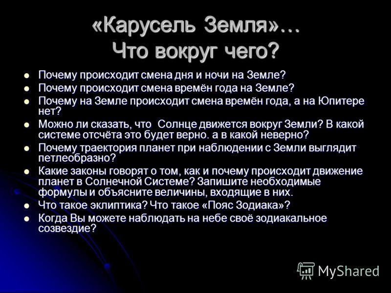 «Карусель Земля»… Что вокруг чего? Почему происходит смена дня и ночи на Земле? Почему происходит смена дня и ночи на Земле? Почему происходит смена времён года на Земле? Почему происходит смена времён года на Земле? Почему на Земле происходит смена