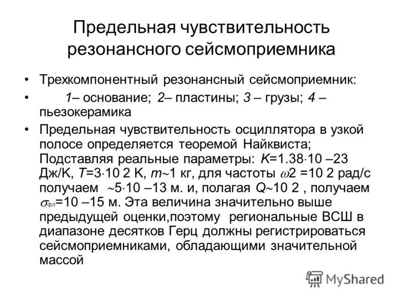 Предельная чувствительность резонансного сейсмоприемника Трехкомпонентный резонансный сейсмоприемник: 1– основание; 2– пластины; 3 – грузы; 4 – пьезокерамика Предельная чувствительность осциллятора в узкой полосе определяется теоремой Найквиста; Подс