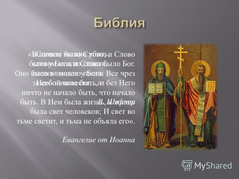 « В начале было Слово, и Слово было у Бога, и Слово было Бог. Оно было в начале у Бога. Все чрез Него начало быть, и без Него ничто не начало быть, что начало быть. В Нем была жизнь, и жизнь была свет человеков ; И свет во тьме светит, и тьма не объя