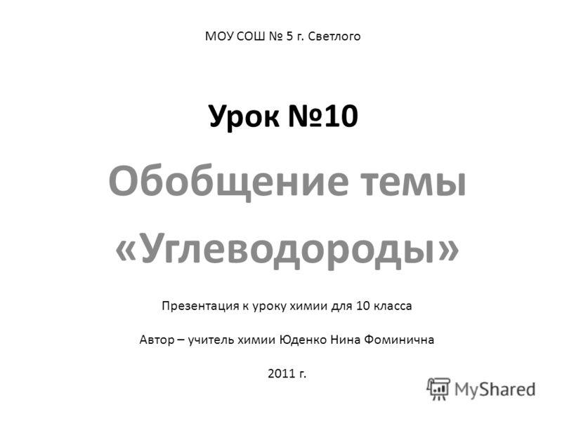Урок 10 Обобщение темы «Углеводороды» МОУ СОШ 5 г. Светлого Презентация к уроку химии для 10 класса Автор – учитель химии Юденко Нина Фоминична 2011 г.