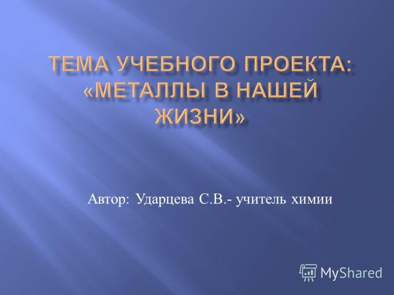 Автор : Ударцева С. В.- учитель химии