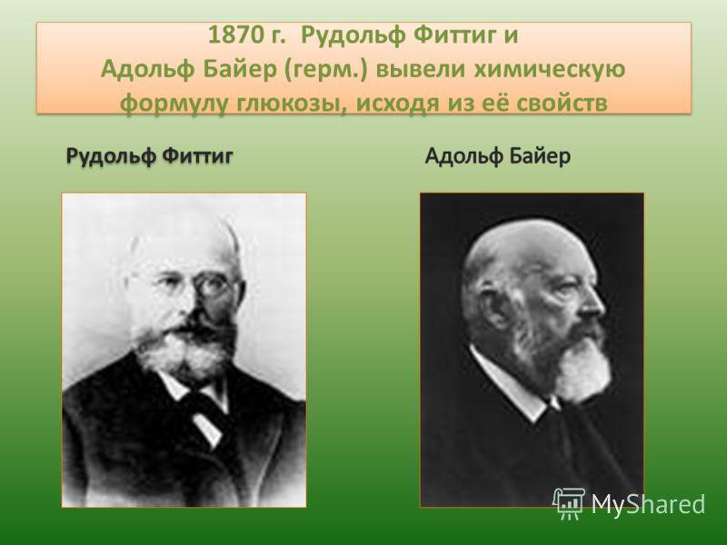 1870 г. Рудольф Фиттиг и Адольф Байер (герм.) вывели химическую формулу глюкозы, исходя из её свойств Рудольф Фиттиг