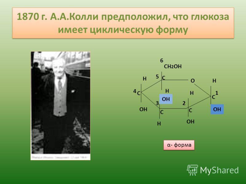 1870 г. А.А.Колли предположил, что глюкоза имеет циклическую форму О CH 2 OH OH H H H H H 1 23 5 4 6 α- форма С С С С С