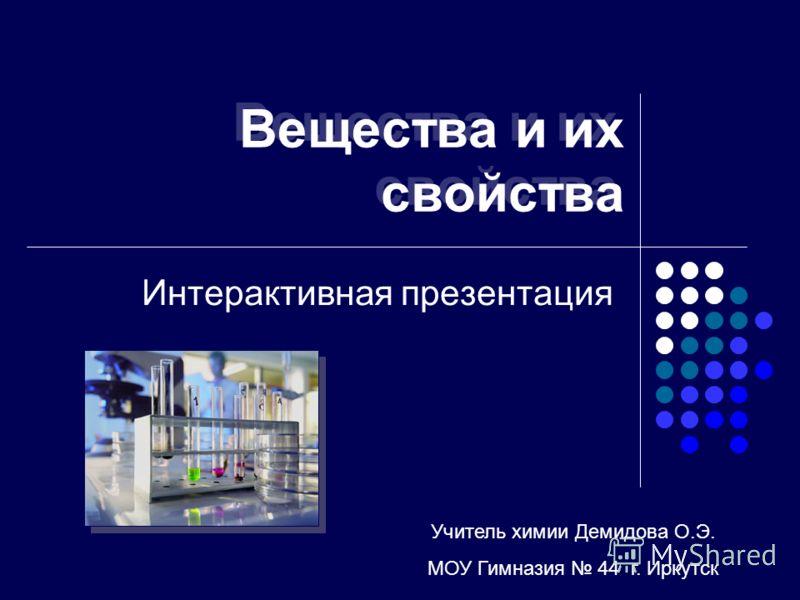 Вещества и их свойства Интерактивная презентация Учитель химии Демидова О.Э. МОУ Гимназия 44 г. Иркутск