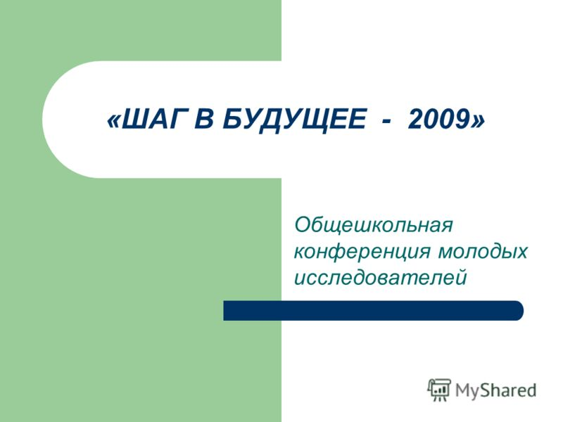 «ШАГ В БУДУЩЕЕ - 2009» Общешкольная конференция молодых исследователей