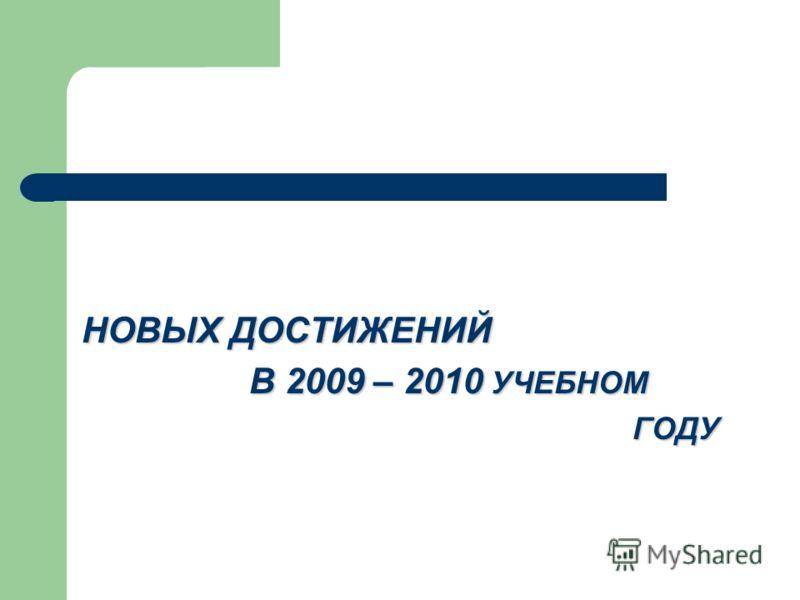 НОВЫХ ДОСТИЖЕНИЙ В 2009 – 2010 УЧЕБНОМ В 2009 – 2010 УЧЕБНОМ ГОДУ ГОДУ