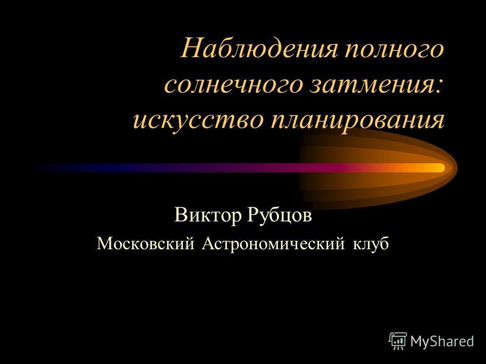 Наблюдения полного солнечного затмения: искусство планирования Виктор Рубцов Московский Астрономический клуб