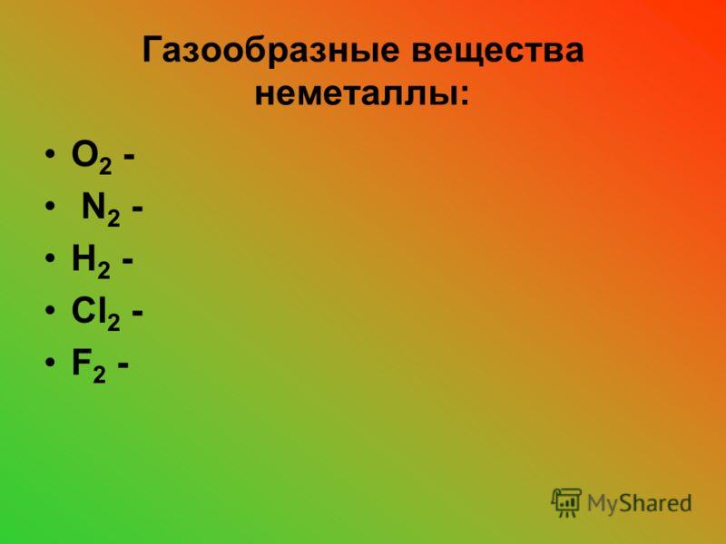 Газообразные вещества неметаллы: О 2 - N 2 - H 2 - Cl 2 - F 2 -