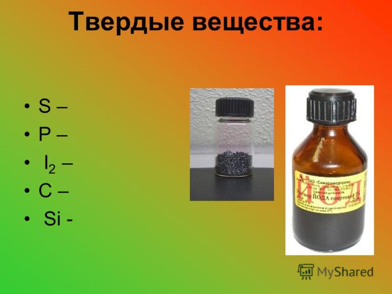 Твердые вещества: S – P – I 2 – C – Si -