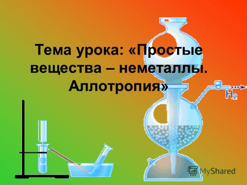 Тема урока: «Простые вещества – неметаллы. Аллотропия»