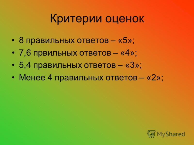 Критерии оценок 8 правильных ответов – «5»; 7,6 првильных ответов – «4»; 5,4 правильных ответов – «3»; Менее 4 правильных ответов – «2»;