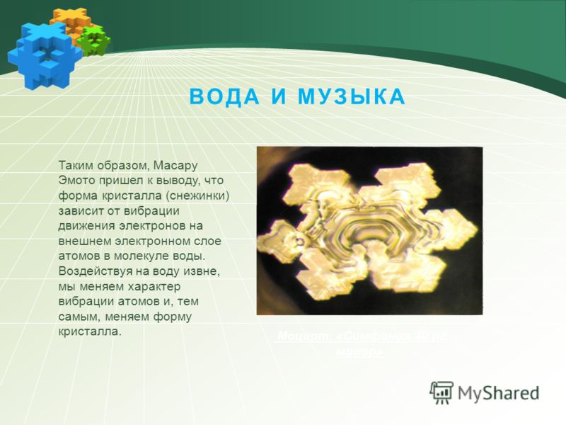 Моцарт. «Симфония 40 ре минор» Таким образом, Масару Эмото пришел к выводу, что форма кристалла (снежинки) зависит от вибрации движения электронов на внешнем электронном слое атомов в молекуле воды. Воздействуя на воду извне, мы меняем характер вибра