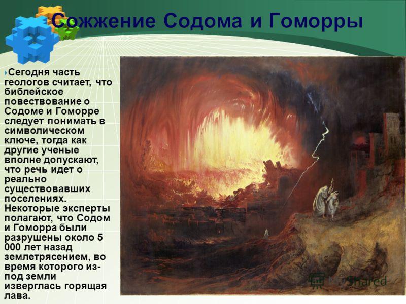 Сегодня часть геологов считает, что библейское повествование о Содоме и Гоморре следует понимать в символическом ключе, тогда как другие ученые вполне допускают, что речь идет о реально существовавших поселениях. Некоторые эксперты полагают, что Содо