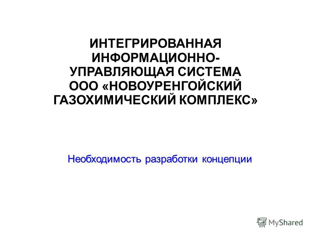 ИНТЕГРИРОВАННАЯ ИНФОРМАЦИОННО- УПРАВЛЯЮЩАЯ СИСТЕМА ООО «НОВОУРЕНГОЙСКИЙ ГАЗОХИМИЧЕСКИЙ КОМПЛЕКС» Необходимость разработки концепции