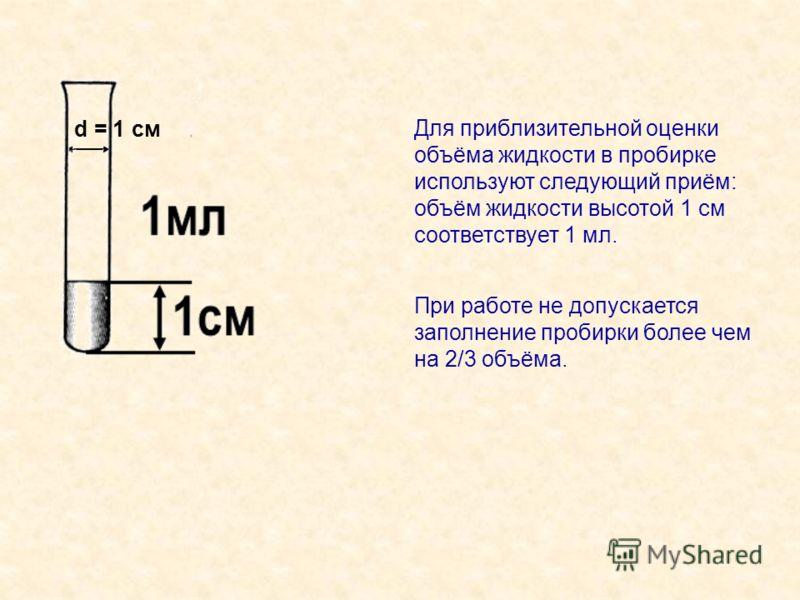 Для приблизительной оценки объёма жидкости в пробирке используют следующий приём: объём жидкости высотой 1 см соответствует 1 мл. d = 1 см При работе не допускается заполнение пробирки более чем на 2/3 объёма.