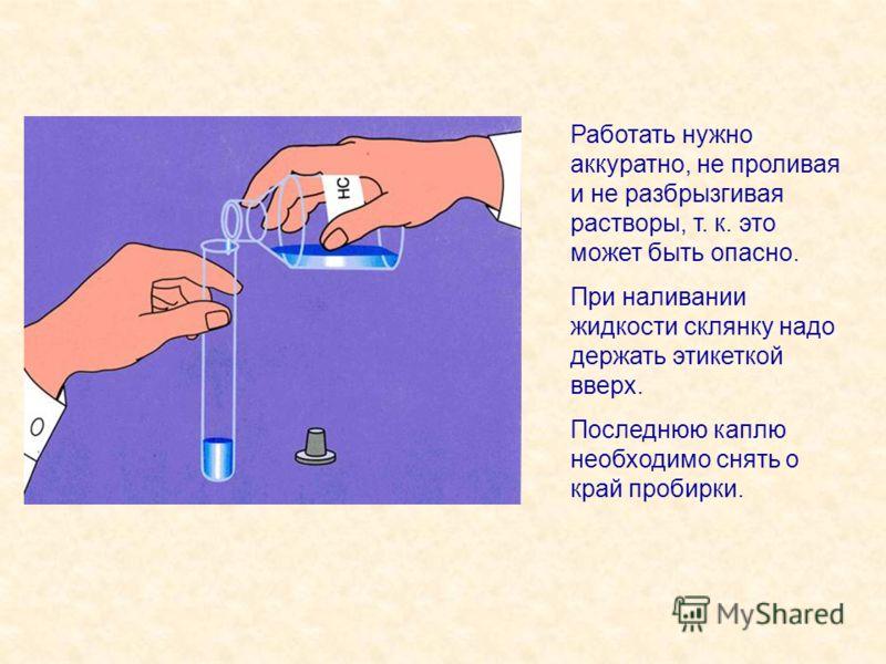 Работать нужно аккуратно, не проливая и не разбрызгивая растворы, т. к. это может быть опасно. При наливании жидкости склянку надо держать этикеткой вверх. Последнюю каплю необходимо снять о край пробирки.
