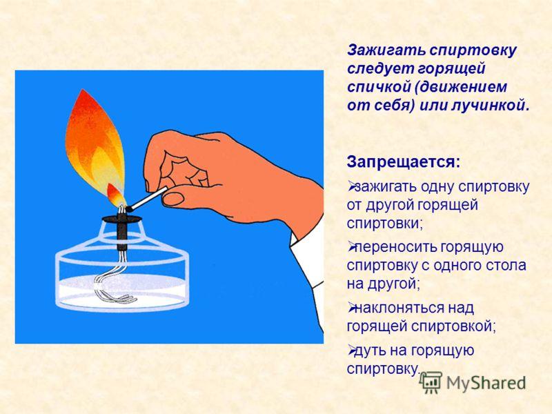 Зажигать спиртовку следует горящей спичкой (движением от себя) или лучинкой. Запрещается: зажигать одну спиртовку от другой горящей спиртовки; переносить горящую спиртовку с одного стола на другой; наклоняться над горящей спиртовкой; дуть на горящую