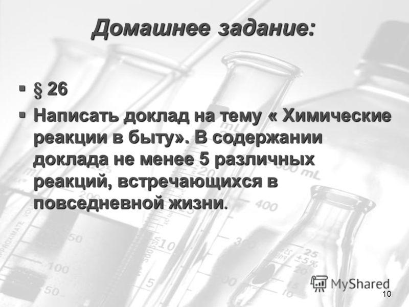10 Домашнее задание: § 26 § 26 Написать доклад на тему « Химические реакции в быту». В содержании доклада не менее 5 различных реакций, встречающихся в повседневной жизни. Написать доклад на тему « Химические реакции в быту». В содержании доклада не
