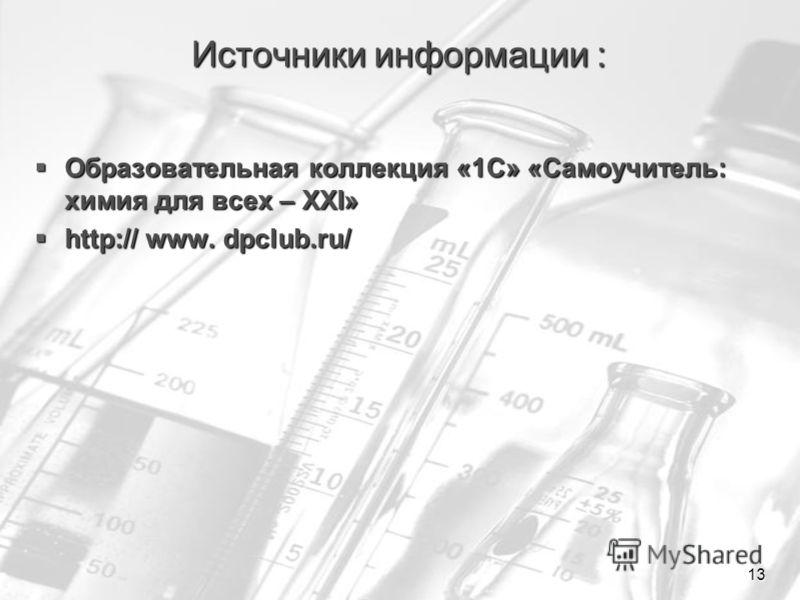 13 Источники информации : Образовательная коллекция «1С» «Самоучитель: химия для всех – XXI» Образовательная коллекция «1С» «Самоучитель: химия для всех – XXI» http:// www. dpclub.ru/ http:// www. dpclub.ru/