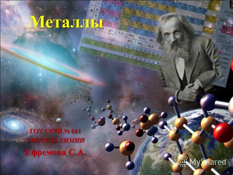 Металлы ГОУ СОШ 661 УЧИТЕЛЬ ХИМИИ Ефремова С.А.